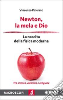 Newton, la mela e Dio. La nascita della fisica moderna libro di Palermo Vincenzo; Temporelli M. (cur.)