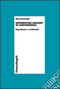 Distributori grocery in convergenza. Esperienze a confronto libro di Martinelli Elisa