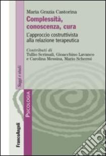 Complessità, conoscenza, cura. L'approccio costruttivista alla relazione terapeutica libro di Castorina M. Grazia