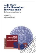 Aldo Moro nella dimensione internazionale. Dalla memoria alla storia libro