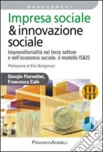 Impresa sociale & innovazione sociale. Imprenditorialità nel terzo settore e nell'economia sociale: il modello IS&IS libro di Fiorentini Giorgio - Calò Francesca