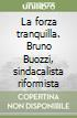 La forza tranquilla. Bruno Buozzi, sindacalista riformista libro