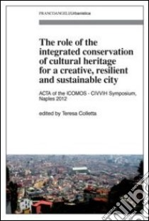 The role of the integrated conservation of cultural heritage for a creative, resilient and sustainable city. Acta of the IComos-CIVVIH Symposium, Naples 2012 libro
