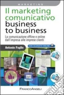 Il marketing comunicativo business to business. La comunicazione offline e online dall'impresa alle imprese clienti libro di Foglio Antonio
