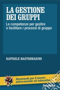La gestione dei gruppi. Le competenze per gestire e facilitare i processi di gruppo libro di Mastromarino Raffaele