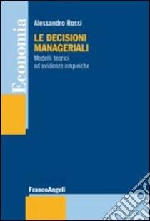 Le decisioni manageriali. Modelli teorici ed evidenze empiriche libro di Rossi Alessandro