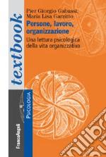 Persone, lavoro, organizzazione. Una lettura psicologica dalla vita organizzativa libro