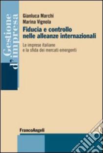 Fiducia e controllo nelle alleanze internazionali. Le imprese italiane e la sfida dei mercati emergenti libro di Marchi Gianluca - Vignola Marina