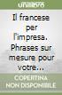 Il francese per l'impresa. Phrases sur mesure pour votre correspondance commerciale libro