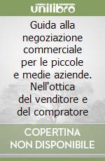 Guida alla negoziazione commerciale per le piccole e medie aziende. Nell'ottica del venditore e del compratore libro di Lellouche Yves - Piquet Florence