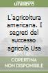 L'agricoltura americana. I segreti del successo agricolo Usa libro