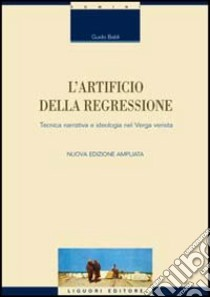 L'artificio della regressione. Tecnica narrativa e ideologia nel Verga verista libro di Baldi Guido