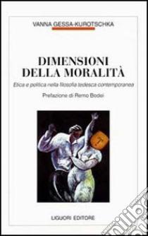 Dimensioni della moralità. Etica e politica nella filosofia tedesca contemporanea libro di Gessa Kurotschka Vanna