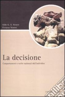 La decisione. Comportamenti e scelte razionali dell'individuo libro di Ventre Aldo G. - Ventre Viviana