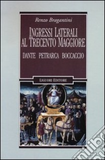 Ingressi laterali al trecento maggiore. Dante, Petrarca, Boccaccio libro di Bragantini Renzo