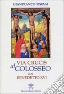 Via crucis al Colosseo con Benedetto XVI, Venerdì Santo 2007 libro di Ravasi Gianfranco