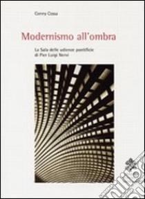 Modernismo all'ombra. La sala delle udienze pontificie di Pier Luigi Nervi libro di Cossa Conny