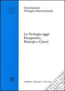 La teologia oggi: prospettive, principi e criteri libro