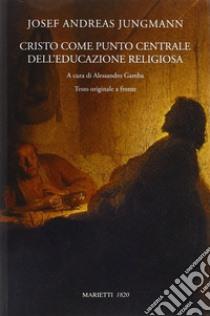 Cristo come punto centrale dell'educazione religiosa. Testo originale a fronte libro di Jungmann Josef A.