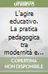 L'agire educativo. La pratica pedagogica tra modernità e postmodernità libro