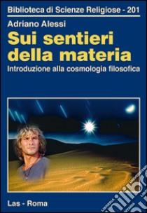 Sui sentieri della materia. Introduzione alla cosmologia filosofica - Libro -...