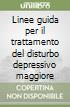 Linee guida per il trattamento del disturbo depressivo maggiore libro