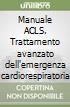 Manuale ACLS. Trattamento avanzato dell'emergenza cardiorespiratoria libro