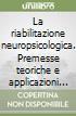 La riabilitazione neuropsicologica. Premesse teoriche e applicazioni cliniche libro
