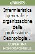 Infermieristica generale e organizzazione della professione. Deontologia infermieristica, legislazione professionale, competenze specifiche libro