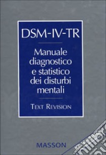 DSM-IV-TR. Manuale diagnostico e statistico dei disturbi mentali. Text revision. ICD-10/ICD-9-CM. Classificazione parallela libro