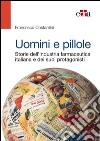 Uomini e pillole. Storie dell'industria farmaceutica italiana e dei suoi protagonisti libro