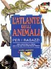 L' atlante degli animali per i ragazzi. Come si sono evoluti gli animali, dove vivono oggi, perché tanti sono in pericolo libro
