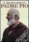 Il grande libro del beato padre Pio. Ricordi, testimonianze, immagini di un uomo straordinario libro