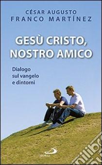 Gesù Cristo nostro amico. Dialogo sul Vangelo e dintorni libro di Franco Martínez César A.