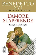 L'amore si apprende. Le stagioni della famiglia libro di Benedetto XVI (Joseph Ratzinger)