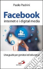 Facebook, internet e i digital media. Una guida per genitori ed educatori libro di Padrini Paolo