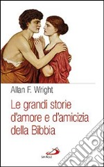 Le grandi storie d'amore e di amicizia della Bibbia libro di Wright Allan F.