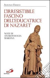 L'irresistibile fascino dell'educatrice di Nazaret. Note di antropologia mariana libro di Fallico Antonio