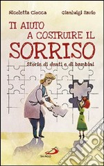 Ti aiuto a costruire il sorriso. Storie di denti e di bambini libro di Ciocca Nicoletta - Savio Gianluigi