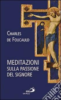Meditazioni sulla passione del Signore libro di Foucauld Charles de