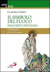 Il simbolo del fuoco nell'arte cristiana. Dall'antichità alle vite dei santi libro di Corti Claudia