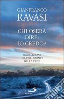 Chi oserà dire: io credo? Navigazioni nell'orizzonte della fede libro di Ravasi Gianfranco