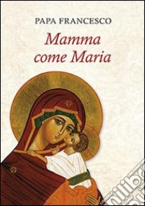 Mamma come Maria libro di Francesco (Jorge Mario Bergoglio)