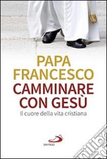 Camminare con Gesù. Il cuore della vita cristiana libro di Francesco (Jorge Mario Bergoglio)