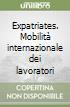 Expatriates. Mobilità internazionale dei lavoratori libro