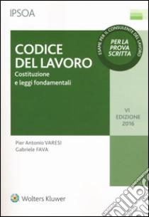Codice del lavoro. Costituzione e leggi fondamentali libro di Varesi P. Antonio - Fava Gabriele