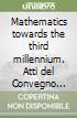Mathematics towards the third millennium. Atti del Convegno internazionale (Roma, 27-29 maggio 1999) libro