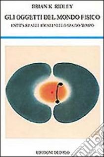 Gli oggetti del mondo fisico. Entità reali e ideali nello spazio-tempo libro di Ridley Brian K.