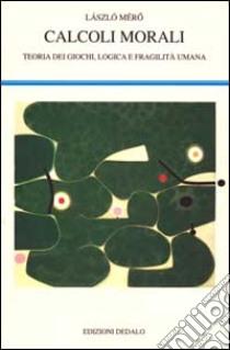 Calcoli morali. Teoria dei giochi, logica e fragilità umana libro di Mérö Làszlò