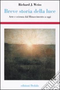 Breve storia della luce. Arte e scienza dal Rinascimento a oggi libro di Weiss Richard J.